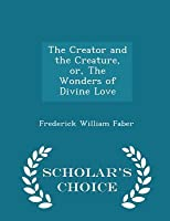 The Creator and the Creature, Or, the Wonders of Divine Love - Scholar's Choice Edition