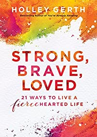Strong, Brave, Loved: 21 Ways to Live a Fiercehearted Life