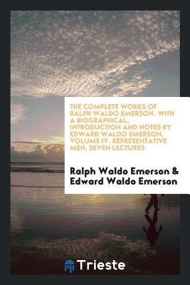 The Complete Works of Ralph Waldo Emerson. with a Biographical, Introduction and Notes by Edward Waldo Emerson. Volume IV. Representative Men, Seven Lectures
