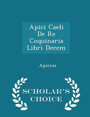 Apici Caeli de Re Coquinaria Libri Decem - Scholars Choice Edition Apicius