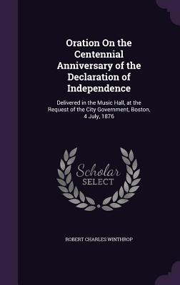 Oration on the Centennial Anniversary of the Declaration of Independence: Delivered in the Music Hall, at the Request of the City Government, Boston, 4 July, 1876