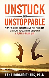 Unstuck and Unstoppable: Simple 5-Minute Hacks to Break Free from Fear, Stress, or Hopelessness & Step Into a Purpose-Filled Life