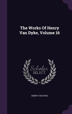 The Works of Henry Van Dyke, Volume 16