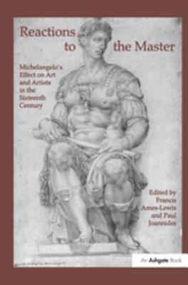 Reactions to the Master: Michelangelos Effect on Art and Artists in the Sixteenth Century Francis Ames-Lewis