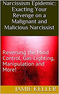 Narcissism Epidemic: Exacting Your Revenge on a Malignant and Malicious Narcissist: Reversing the Mind Control, Gas-Lighting, Manipulation and More!