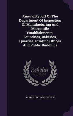 Annual Report of the Department of Inspection of Manufacturing and Mercantile Establishments, Laundries, Bakeries, Quarries, Printing Offices and Public Buildings
