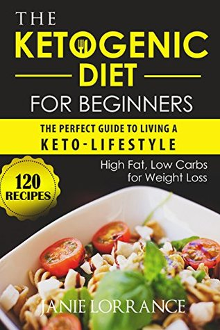 The Ketogenic Diet for Beginners: The Perfect Guide to Living a Keto-lifestyle with 120 High Fat,Low Carbs Recipes for Weight Loss