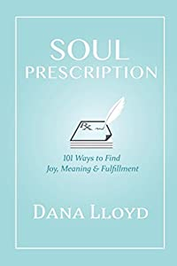 Soul Prescription: 101 Ways To Find Joy, Meaning, & Fulfillment
