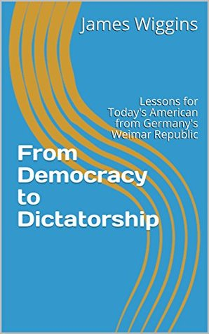 From Democracy to Dictatorship: Lessons for Today's American from Germany's Weimar Republic