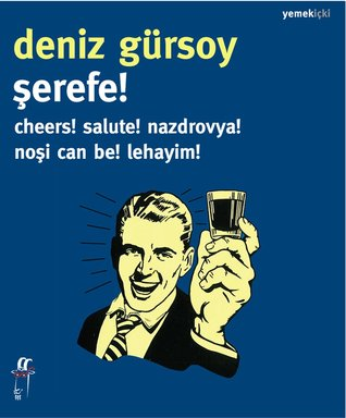 Şerefe! Cheers! Salute! Nazdrovya! Noşi Can Be! Lehayim! by Deniz Gürsoy