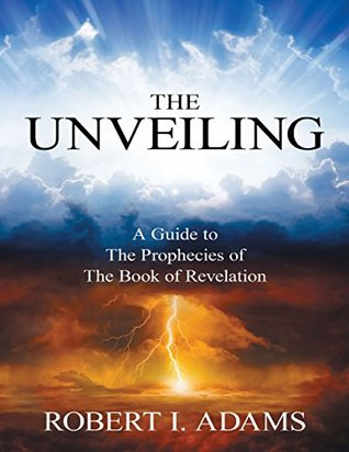 The Unveiling - A Guide to the Prophecies of the Book of Reve... by Robert I. Adams