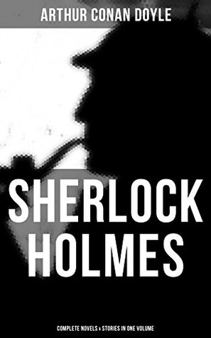 SHERLOCK HOLMES: Complete Novels & Stories in One Volume: A Study in Scarlet, The Sign of Four, The Hound of the Baskervilles, The Valley of Fear, How ... Holmes, The Crown Diamond, His Last Bow…