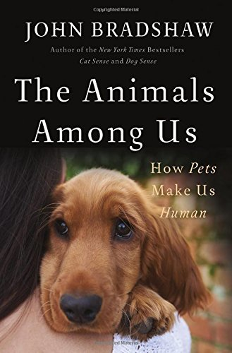 The Animals Among Us How Pets Make Us Human