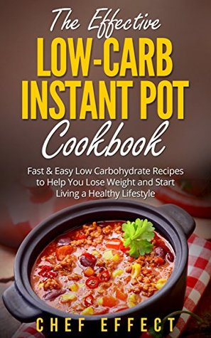 The Effective Low-Carb Instant Pot Cookbook: Fast & Easy Low Carbohydrate Recipes to Help You Lose Weight and Start Living a Healthy Lifestyle