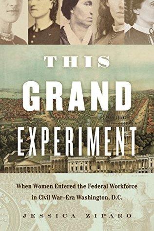 This Grand Experiment: When Women Entered the Federal Workforce in Civil War–Era Washington, D.C. (Civil War America)