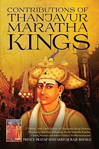 Contributions of Thanjavur Maratha Kings (with a Brief History of Chatrapathi Shivaji Maharaj,Dharmaveer Sambhaji Maharajah,Swami Samartha ... and Indian Classical Art-Bharatanatyam)