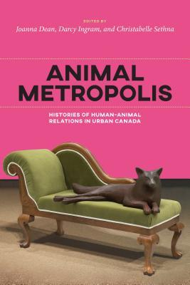 Animal Metropolis Histories of Human-Animal Relations in Urban Canada