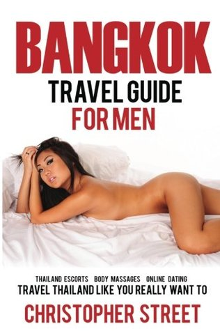 Bangkok: Bangkok Travel Guide for Men, Travel Thailand Like You Really Want To, Thailand Escorts, Body Massages, Online Dating