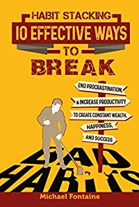 Habit Stacking: 10 Effective Ways to Break Bad Habits: End Procrastination, & Increase Productivity to Create Constant Wealth, Happiness, and Success (Ultimate Guides to Live Better)