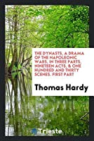 The Dynasts, a Drama of the Napoleonic Wars, in Three Parts, Nineteen Acts, & One Hundred and Thirty Scenes. First Part