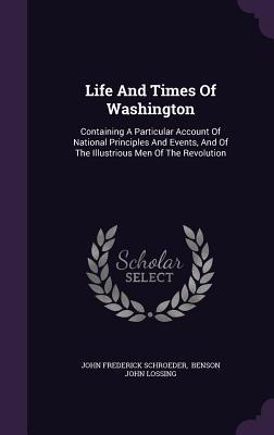 Life and Times of Washington: Containing a Particular Account of National Principles and Events, and of the Illustrious Men of the Revolution