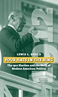 Four Hats in the Ring: The 1912 Election and the Birth of Modern American Politics