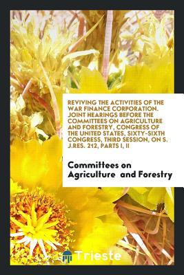 Reviving the Activities of the War Finance Corporation. Joint Hearings Before the Committees on Agriculture and Forestry, Congress of the United States, Sixty-Sixth Congress, Third Session, on S. J.Res. 212, Parts I, II