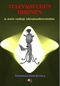 Tulevaisuuden ihminen ja muita vanhoja tulevaisuuskertomuksia by Matti Järvinen