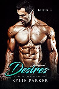 Shattered Desires: A Bad Boy Romance Series (Shattered Billionaire, Book Four)