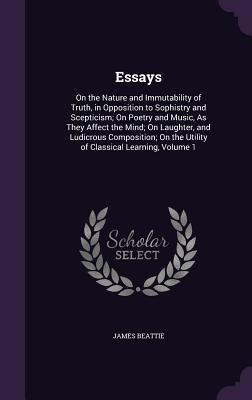 Essays: on the Nature and Immutability of Truth, in Opposition to Sophistry and Scepticism; on Poetry and Music as they Affect the Mind; on Laughter and Ludicrous Composition; on the Utility of Classical Learning, Volume 1