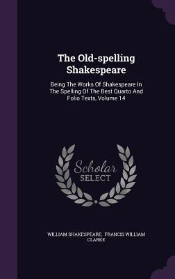The Old-spelling Shakespeare: Being The Works Of Shakespeare In The Spelling Of The Best Quarto And Folio Texts, Volume 14