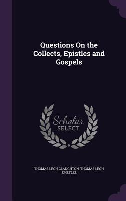 Questions on the Collects, Epistles and Gospels Thomas Legh Claughton