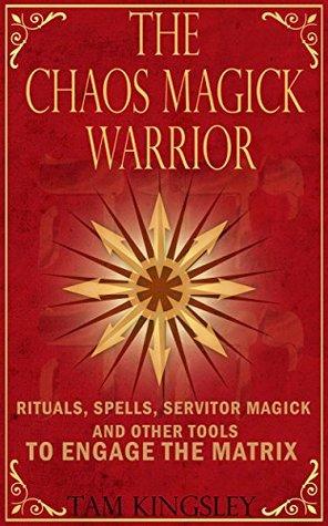 The Chaos Magick Warrior: Rituals, Spells, Servitor Magick