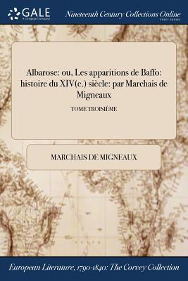 Albarose: Ou, Les Apparitions de Baffo: Histoire Du Xiv(e.) Siecle: Par Marchais de Migneaux; Tome Troisieme