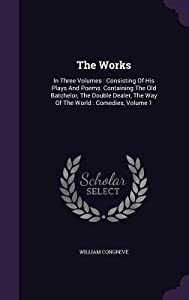 The Works: In Three Volumes: Consisting of His Plays and Poems. Containing the Old Batchelor, the Double Dealer, the Way of the World: Comedies, Volume 1