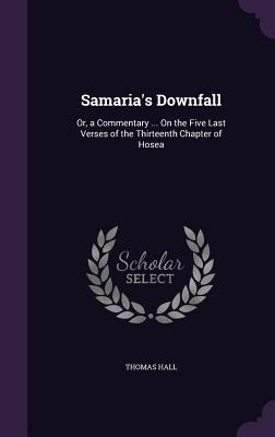 Samarias Downfall: Or, a Commentary ... on the Five Last Verses of the Thirteenth Chapter of Hosea  by  Thomas Hall