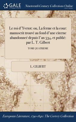 Le Roi D'Yvetot: Ou, La Ferme Et La Cour: Manuscrit Trouve Au Fond D'Une Citerne Abandonnee Depuis L'An 534, Et Publie Par L. T. Gilbert; Tome Quatrieme