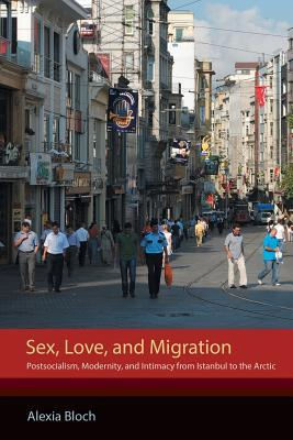 Sex, Love, and Migration Postsocialism, Modernity, and Intimacy from Istanbul to the Arctic