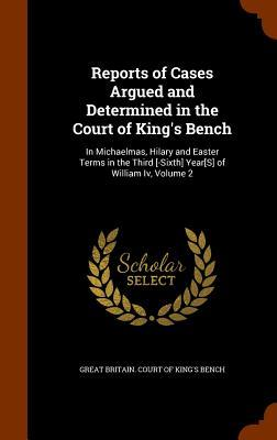 Reports of Cases Argued and Determined in the Court of King's Bench: In Michaelmas, Hilary and Easter Terms in the Third [-Sixth] Year[s] of William IV, Volume 2