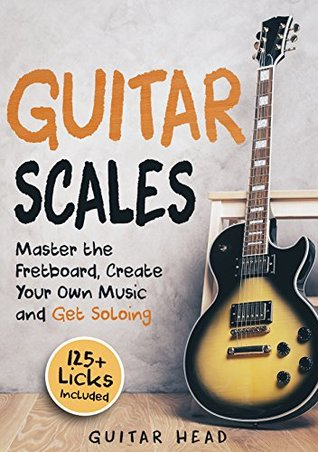 Guitar Scales: Master the Fretboard, Create Your Own Music and Get Soloing: 125+ Licks that Show You How
