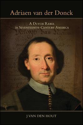 Adriaen van der Donck A Dutch Rebel in Seventeenth-Century America