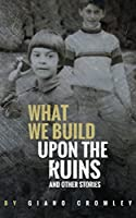 What We Build Upon the Ruins