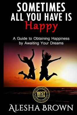 Sometimes all you have is Happy: Second Edition: A Guide to Obtaining Happiness while awaiting your dreams Alesha R. Brown