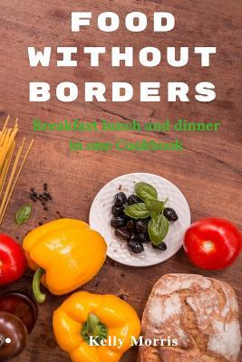 Food Without Borders: Thoughts with Taste. Breakfast, Lunch, and Dinner in One Cookbook: Easy Recipes for Fast, Healthy Cook, Low Calorie, Chicken, Seafood, Porks, Veggies, Fruit Salads