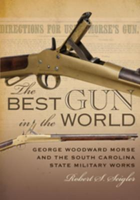 The Best Gun in the World George Woodward Morse and the South Carolina State Military Works