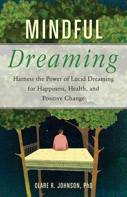 Mindful Dreaming Harness the Power of Lucid Dreaming for Happiness, Health, and Positive Change