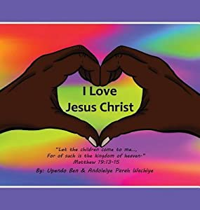 "I Love Jesus Christ ""Let the Children Come to Me..., for of Such Is the Kingdom of Heaven."" Matthew 19: 13-15"