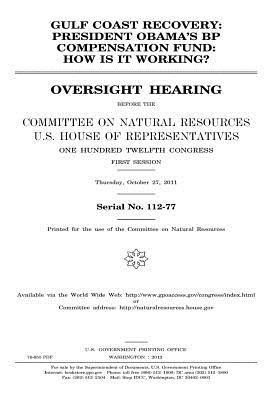 Gulf Coast Recovery: President Obama's BP Compensation Fund: How Is It Working?: Oversight Hearing Before the Committee on Natural Resources, U.S. House of Representatives, One Hundred Twelfth Congress, First Session, Thursday, October 27, 2011.