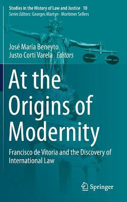 At the Origins of Modernity Francisco de Vitoria and the Discovery of International Law