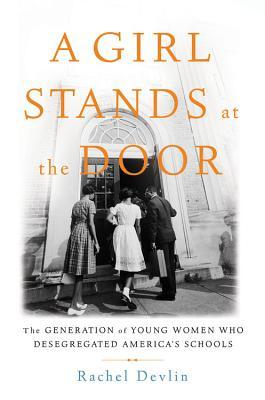 A Girl Stands at the Door The Generation of Young Women Who Desegregated America's Schools